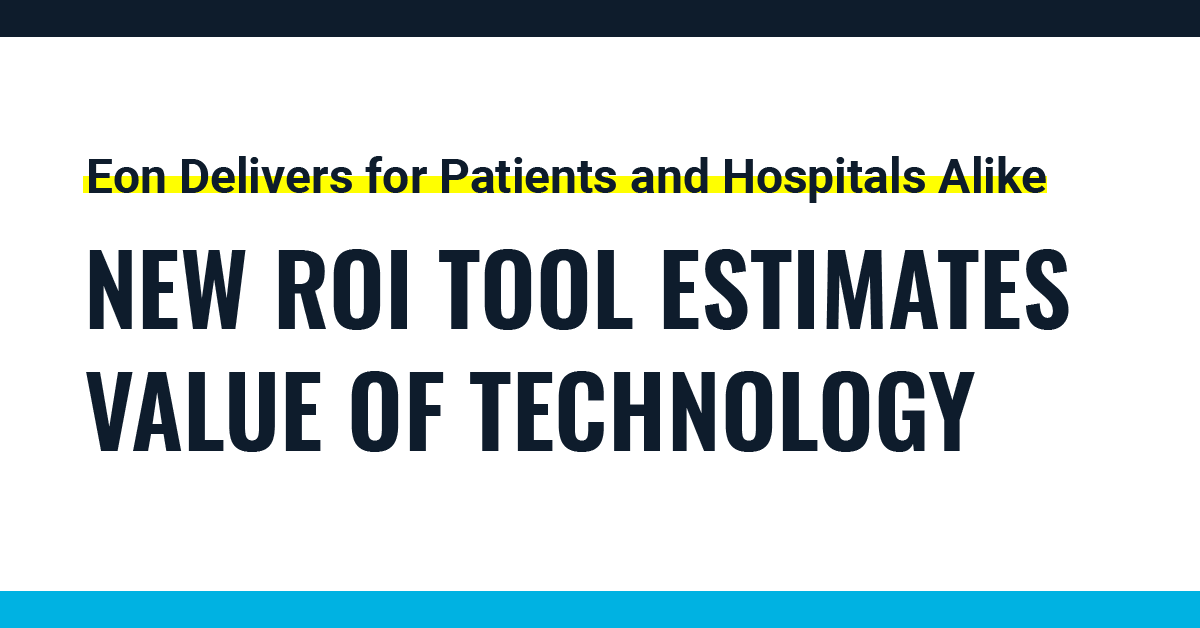 Eon Delivers for Patients and Hospitals Alike New ROI Tool Estimates Value of Technology
