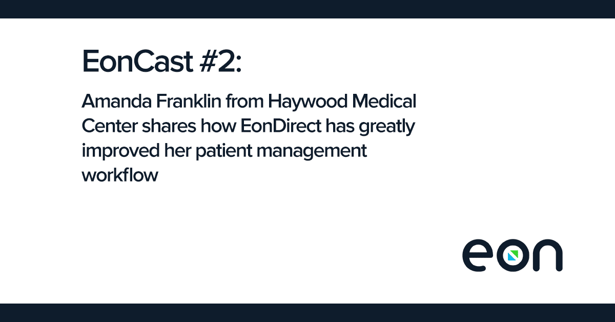 EonCast: Amanda Franklin from Haywood Medical Center shares how EonDirect has greatly improved her patient management workflow