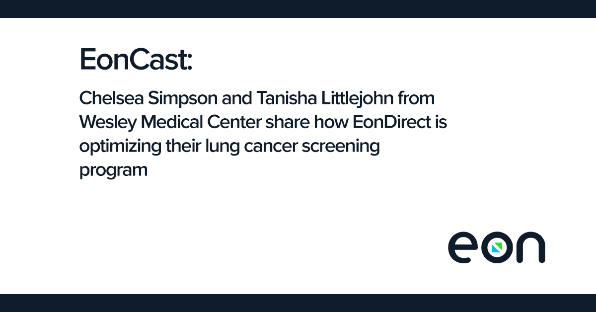 EonCast: Chelsea Simpson and Tanisha Littlejohn from Wesley Medical Center share how EonDirect is optimizing their lung cancer screening program.
