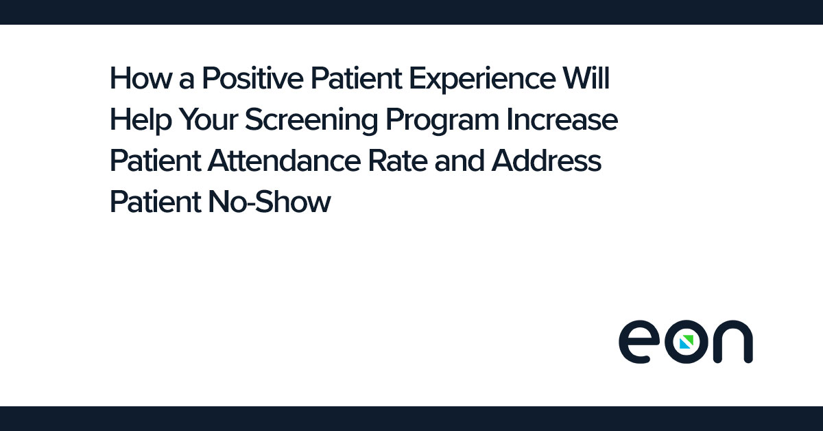 How a Positive Patient Experience Will Help Your Screening Program Increase Patient Attendance Rate and Address Patient No-Show
