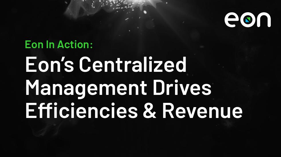 Eon's Centralized Management Drives Efficiencies & Revenue